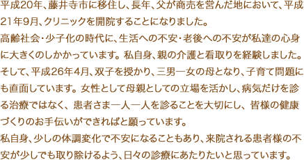 平成20年、藤井寺市に移住し、長年、父が商売を営んだ地において、平成21年9月、クリニックを開院することになりました。高齢社会・少子化の時代に、生活への不安・老後への不安が私達の心身に大きくのしかかっています。 私自身、親の介護と看取りを経験しました。そして、平成26年4月、双子を授かり、三男一女の母となり、子育て問題にも直面しています。 女性として母親としての立場を活かし、病気だけを診る治療ではなく、 患者さま一人一人を診ることを大切にし、 皆様の健康づくりのお手伝いができればと願っています。私自身、些細な体調変化で不安定になることもあり、来院される患者様の不安が少しでも取り除けるよう、日々の診療にあたりたいと思っています。